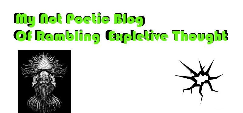 My Not Poetic Blog Of Rambling Expletive Thought